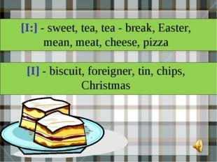 [I:] - sweet, tea, tea - break, Easter, mean, meat, cheese, pizza [I] - biscu