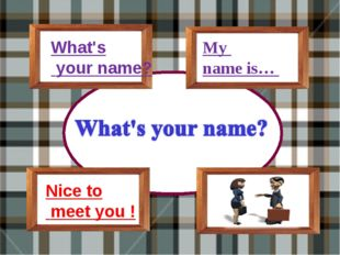 What's your name? My name is… Nice to meet you !