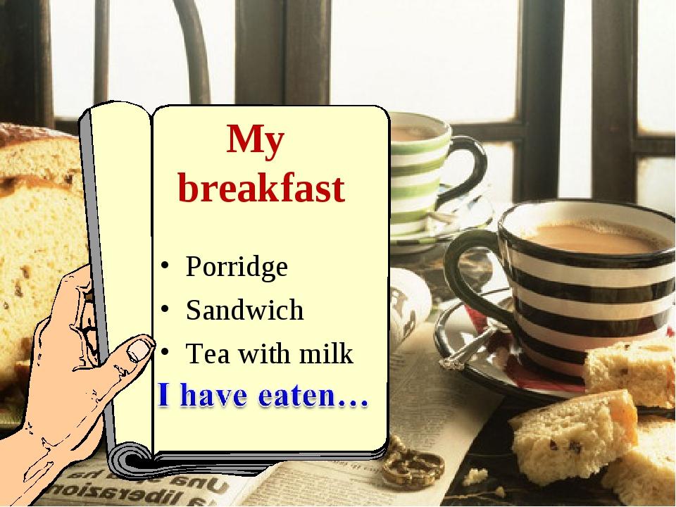 My breakfast Porridge Sandwich Тea with milk