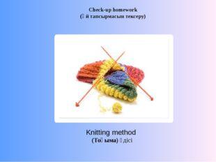 Knitting method (Тоқыма) әдісі Check-up homework (Үй тапсырмасын тексеру)