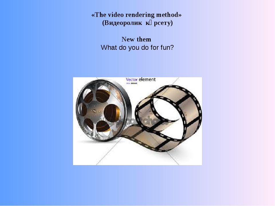 «The video rendering method» (Видеоролик көрсету) New them What do you do for...