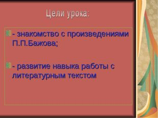 - знакомство с произведениями П.П.Бажова; - развитие навыка работы с литерату