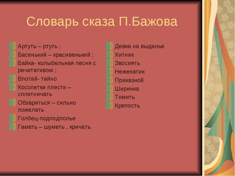 Словарь сказа П.Бажова Артуть – ртуть ; Басенький – красивенький ; Байка- ко...