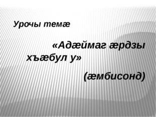 Урочы темæ «Адæймаг æрдзы хъæбул у» (æмбисонд)