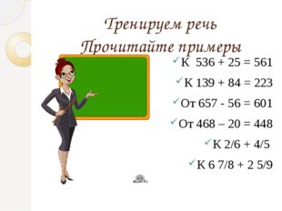 Тренируем речь Прочитайте примеры К 536 + 25 = 561 К 139 + 84 = 223 От 657 -