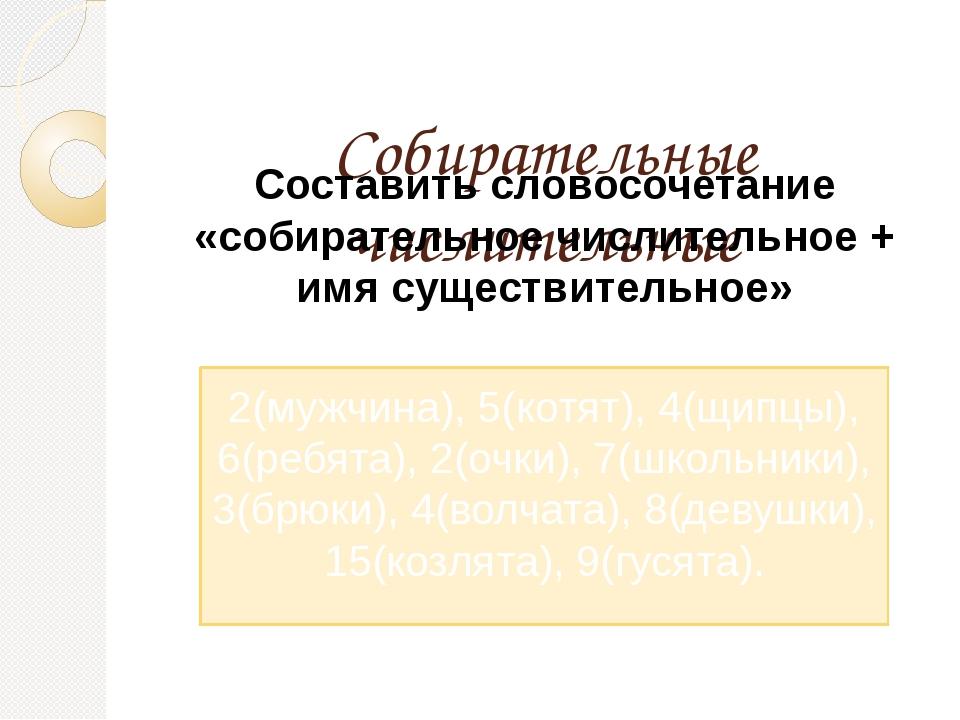 Собирательные числительные Составить словосочетание «собирательное числитель...