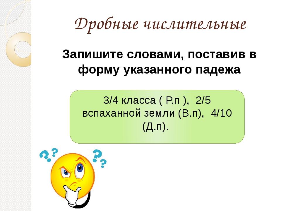 Дробные числительные Запишите словами, поставив в форму указанного падежа 3/4...