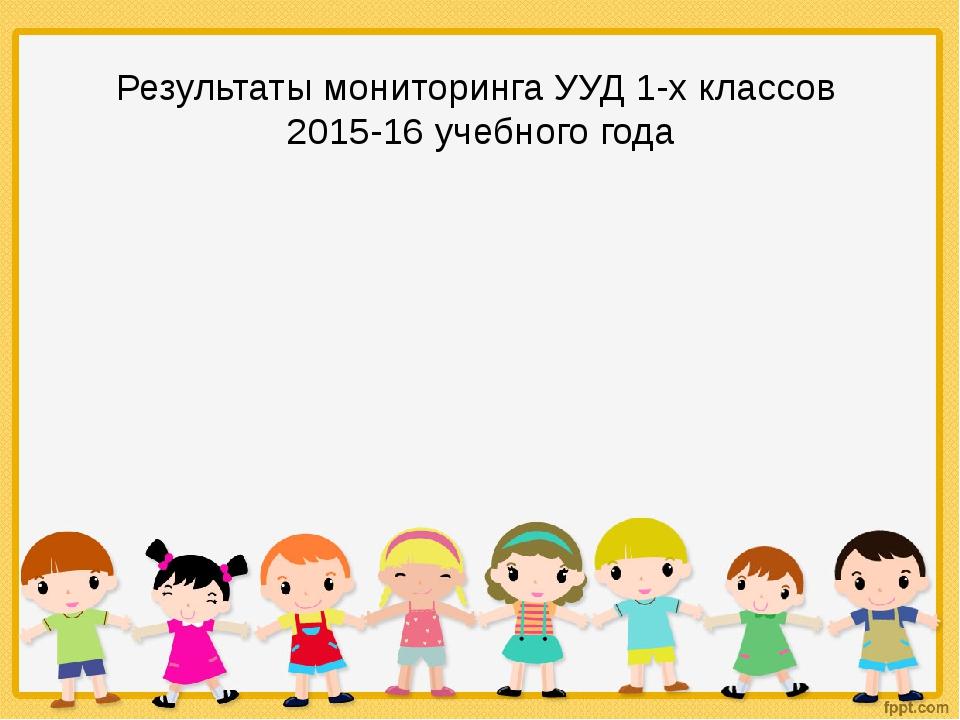 Результаты мониторинга УУД 1-х классов 2015-16 учебного года