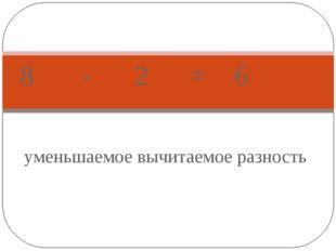 уменьшаемое вычитаемое разность 8 - 2 = 6