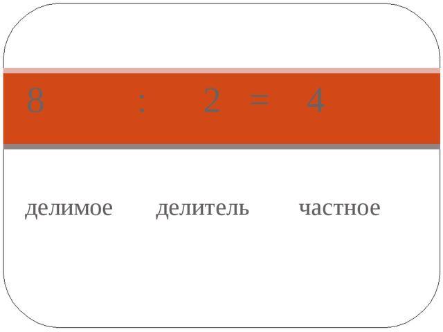 делимое делитель частное 8 : 2 = 4