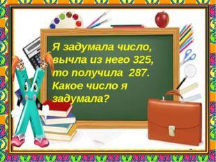 Я задумала число, вычла из него 325, то получила 287. Какое число я задумала?