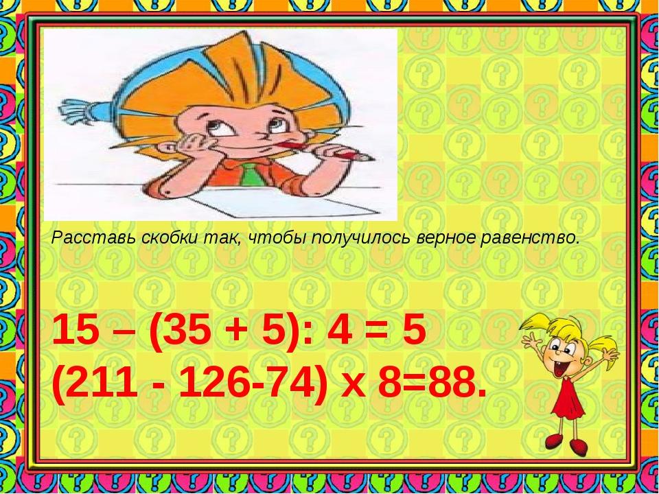 Расставь скобки так, чтобы получилось верное равенство. 15 – (35 + 5): 4 = 5...