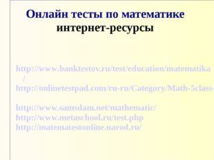 Онлайн тесты по математике интернет-ресурсы http://www.banktestov.ru/test/edu