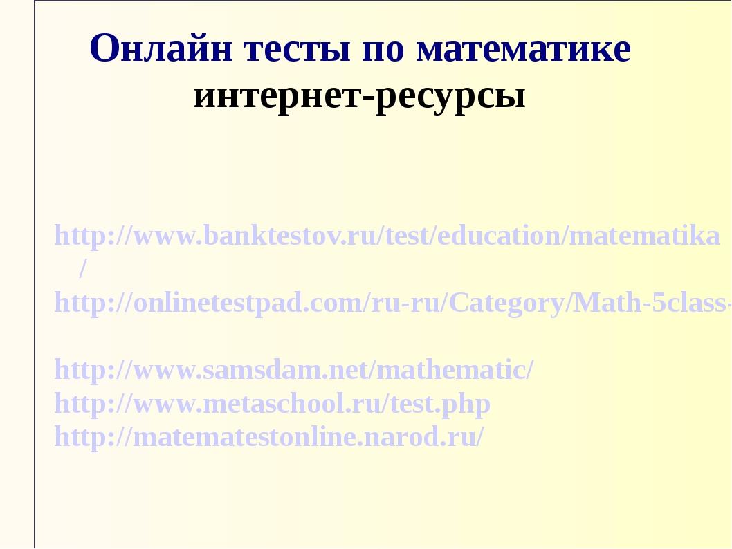 Онлайн тесты по математике интернет-ресурсы http://www.banktestov.ru/test/edu...