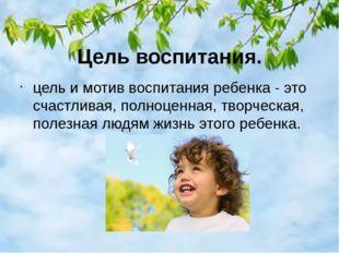 Цель воспитания. цель и мотив воспитания ребенка - это счастливая, полноценна
