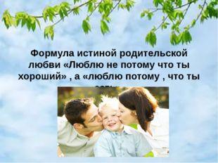Формула истиной родительской любви «Люблю не потому что ты хороший» , а «люб