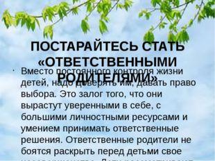 ПОСТАРАЙТЕСЬ СТАТЬ «ОТВЕТСТВЕННЫМИ РОДИТЕЛЯМИ» Вместо постоянного контроля жи