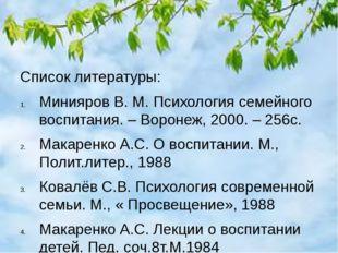 Список литературы: Минияров В. М. Психология семейного воспитания. – Воронеж