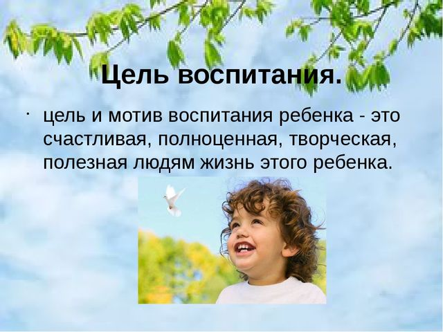Цель воспитания. цель и мотив воспитания ребенка - это счастливая, полноценна...