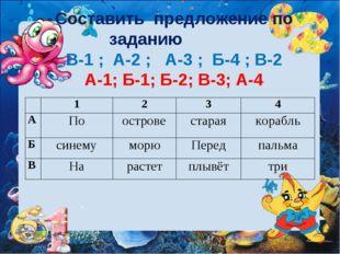 Составить предложение по заданию В-1 ; А-2 ; А-3 ; Б-4 ; В-2 А-1; Б-1; Б-2; В