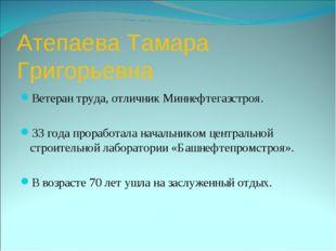 Атепаева Тамара Григорьевна Ветеран труда, отличник Миннефтегазстроя. 33 года