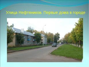 Улица Нефтяников. Первые дома в городе