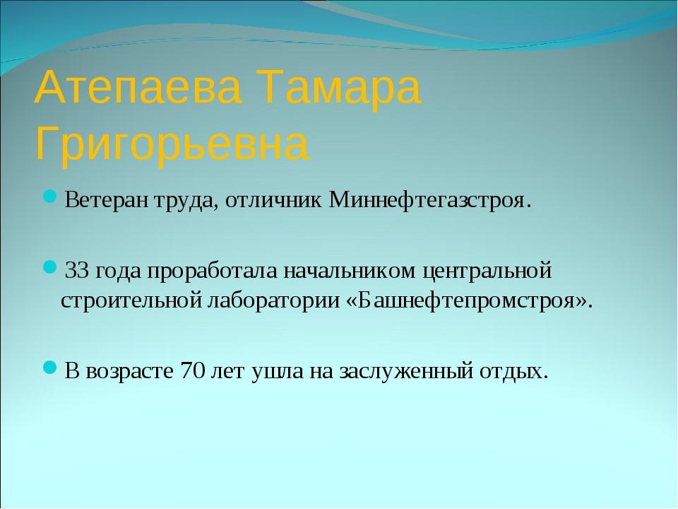 Атепаева Тамара Григорьевна Ветеран труда, отличник Миннефтегазстроя. 33 года...
