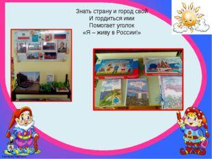 Знать страну и город свой И гордиться ими Помогает уголок «Я – живу в России!