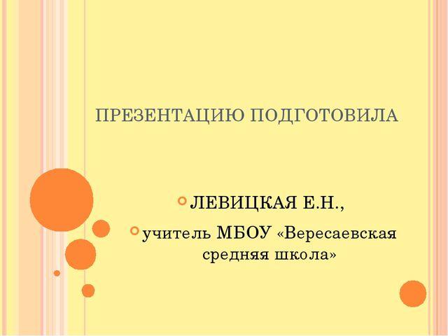 ПРЕЗЕНТАЦИЮ ПОДГОТОВИЛА ЛЕВИЦКАЯ Е.Н., учитель МБОУ «Вересаевская средняя шко...