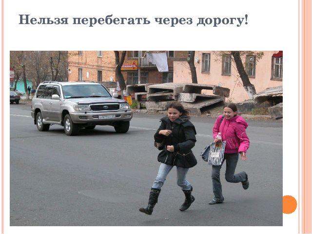 Нельзя перебегать через дорогу!