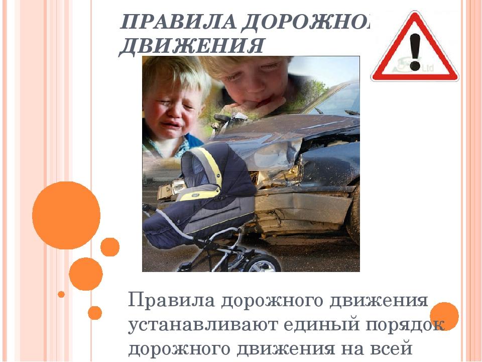 ПРАВИЛА ДОРОЖНОГО ДВИЖЕНИЯ Правила дорожного движения устанавливают единый по...