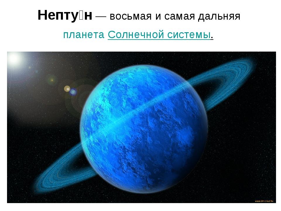 Непту́н— восьмая и самая дальняяпланетаСолнечной системы.