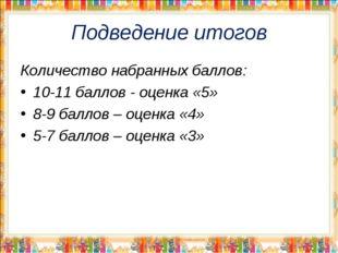 Подведение итогов Количество набранных баллов: 10-11 баллов - оценка «5» 8-9