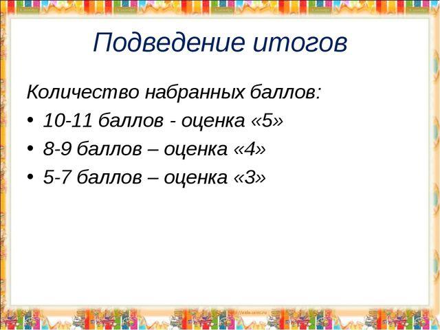 Подведение итогов Количество набранных баллов: 10-11 баллов - оценка «5» 8-9...