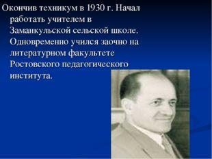 Окончив техникум в 1930 г. Начал работать учителем в Заманкульской сельской ш