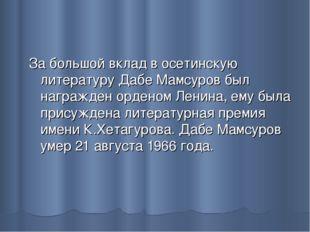 За большой вклад в осетинскую литературу Дабе Мамсуров был награжден орденом