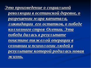 Это произведение о социальной революции в осетинской деревне, о разрешении ми