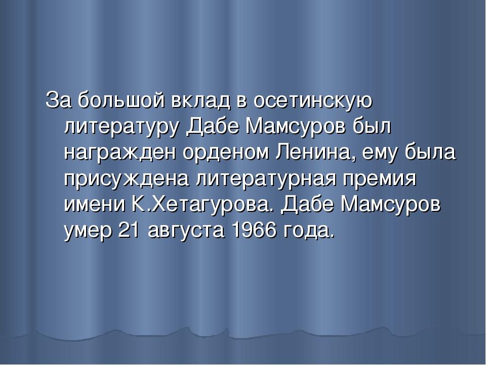 За большой вклад в осетинскую литературу Дабе Мамсуров был награжден орденом...
