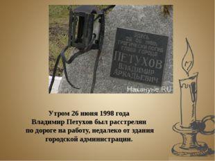 Утром 26 июня 1998 года Владимир Петухов был расстрелян по дороге на работу,