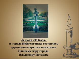 26 июня 2014года, в городе Нефтеюганске состоялась церемония открытия памятн