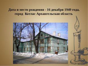 Дата и место рождения - 16 декабря 1949 года, город Котлас Архангельская обл