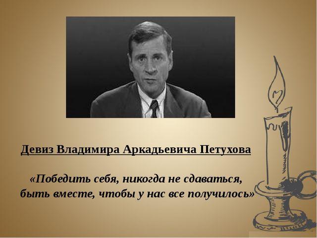 Девиз Владимира Аркадьевича Петухова «Победить себя, никогда не сдаваться, бы...