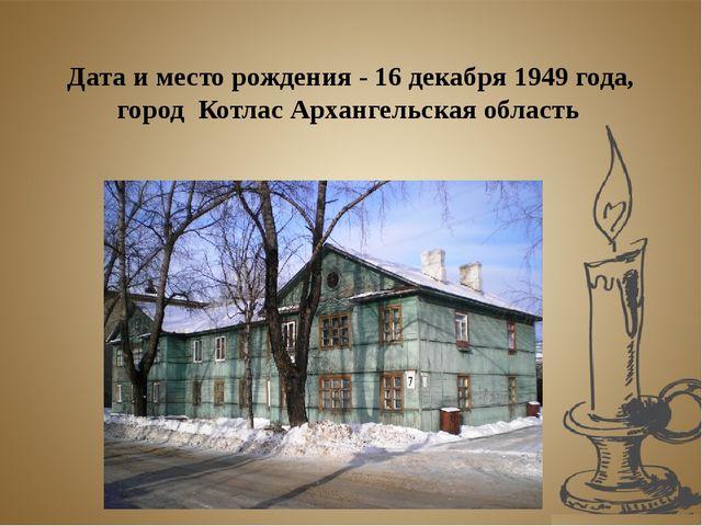 Дата и место рождения - 16 декабря 1949 года, город Котлас Архангельская обл...