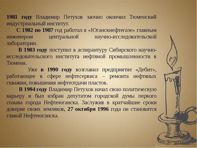 1981 году Владимир Петухов заочно окончил Тюменский индустриальный институт....
