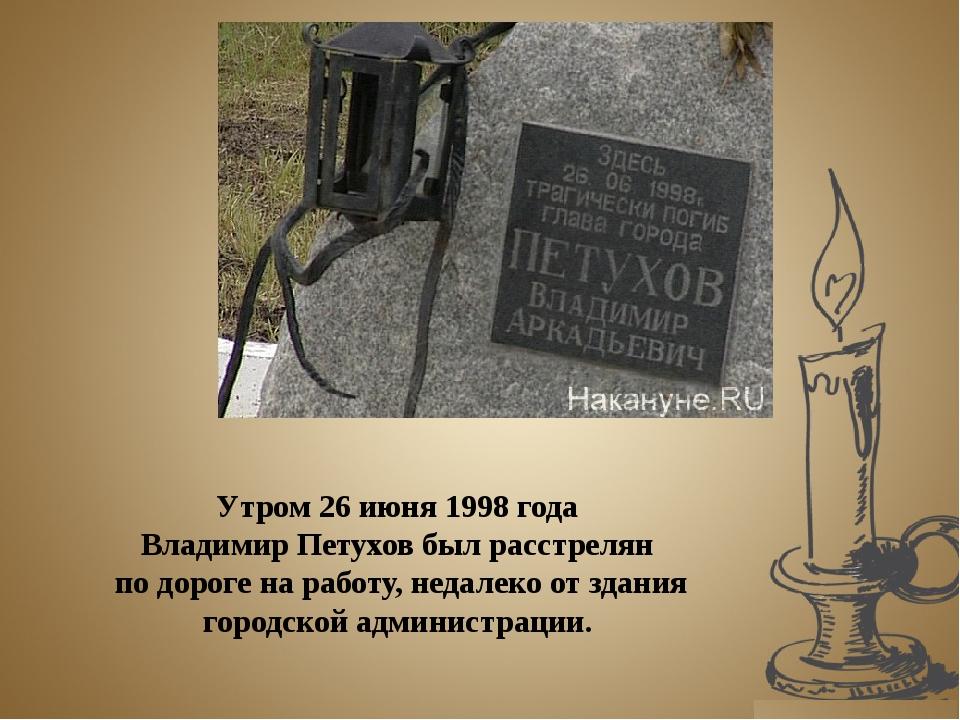 Утром 26 июня 1998 года Владимир Петухов был расстрелян по дороге на работу,...