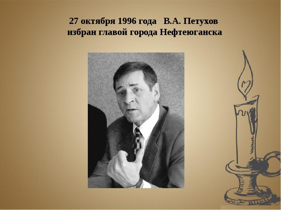 27 октября 1996 года В.А. Петухов избран главой города Нефтеюганска
