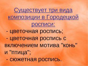 Существует три вида композиции в Городецкой росписи: - цветочная роспись; -