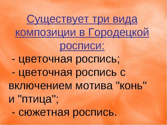Существует три вида композиции в Городецкой росписи: - цветочная роспись; -...