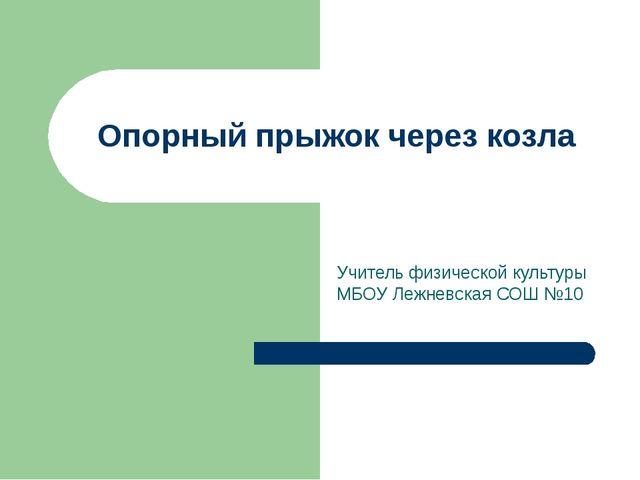Опорный прыжок через козла Учитель физической культуры МБОУ Лежневская СОШ №10