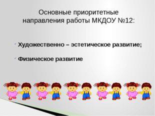 Основные приоритетные направления работы МКДОУ №12: Художественно – эстетичес
